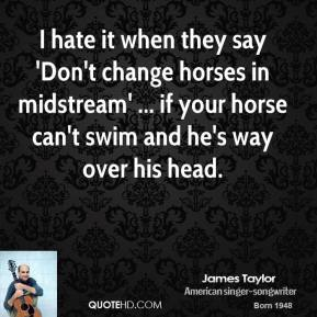 5 james-taylor-quote-i-hate-it-when-they-say-dont-change-horses-in